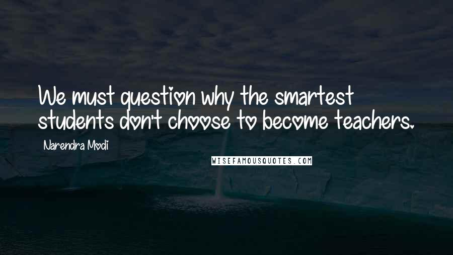 Narendra Modi quotes: We must question why the smartest students don't choose to become teachers.