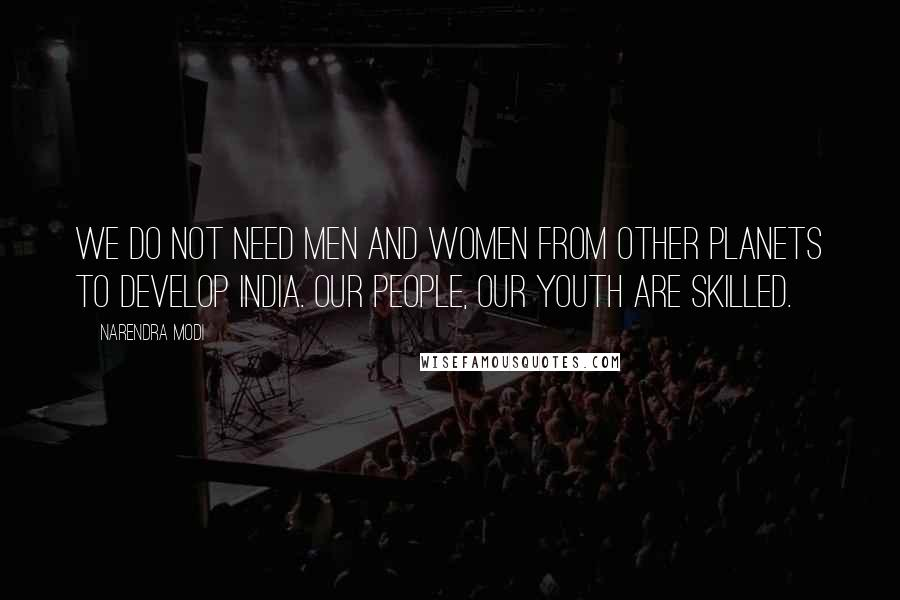 Narendra Modi quotes: We do not need men and women from other planets to develop India. Our people, our youth are skilled.