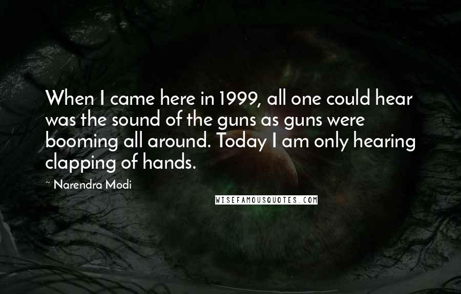 Narendra Modi quotes: When I came here in 1999, all one could hear was the sound of the guns as guns were booming all around. Today I am only hearing clapping of hands.