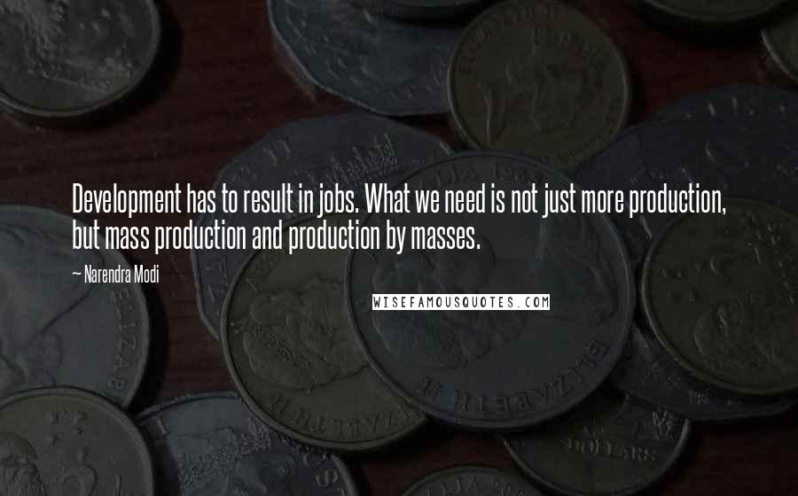 Narendra Modi quotes: Development has to result in jobs. What we need is not just more production, but mass production and production by masses.