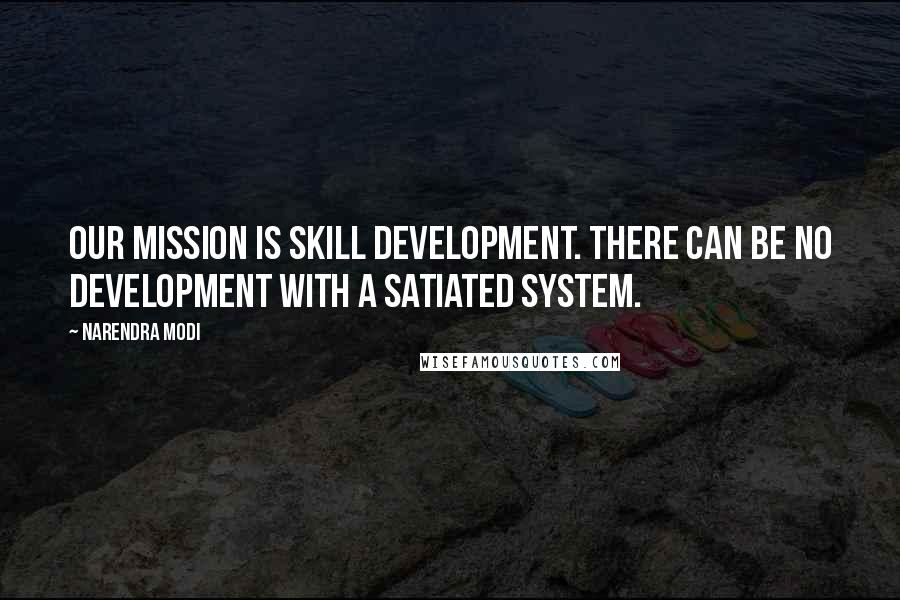 Narendra Modi quotes: Our mission is skill development. There can be no development with a satiated system.
