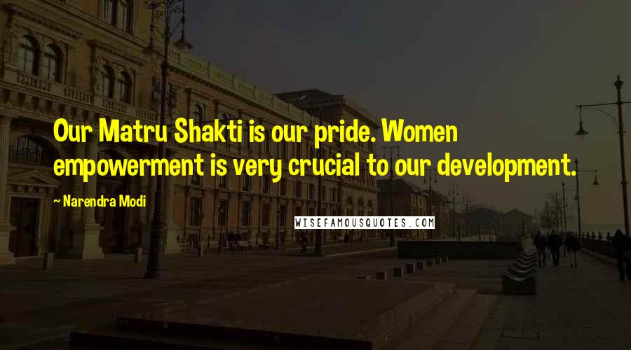 Narendra Modi quotes: Our Matru Shakti is our pride. Women empowerment is very crucial to our development.