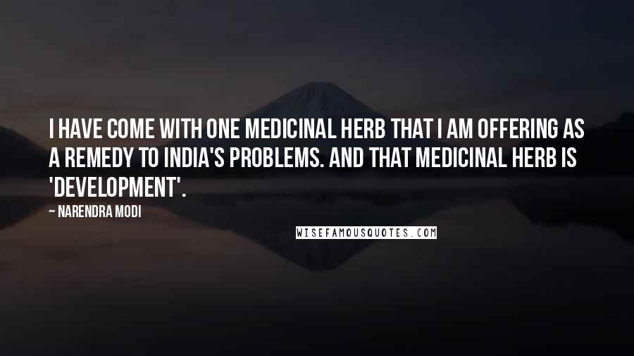 Narendra Modi quotes: I have come with one medicinal herb that I am offering as a remedy to India's problems. And that medicinal herb is 'development'.