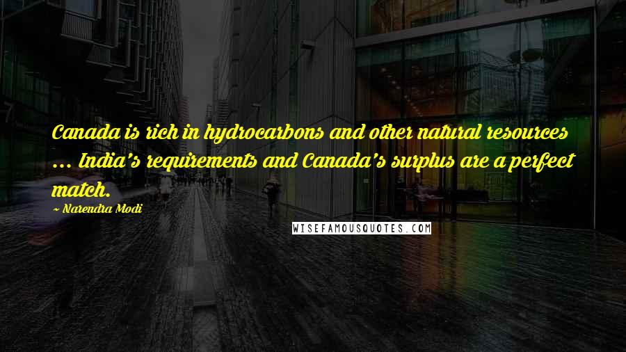 Narendra Modi quotes: Canada is rich in hydrocarbons and other natural resources ... India's requirements and Canada's surplus are a perfect match.