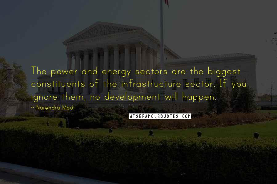 Narendra Modi quotes: The power and energy sectors are the biggest constituents of the infrastructure sector. If you ignore them, no development will happen.