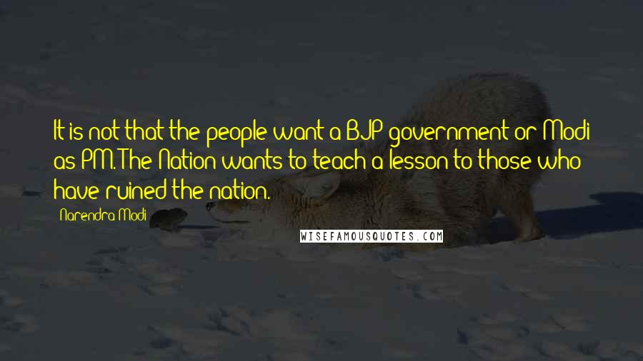 Narendra Modi quotes: It is not that the people want a BJP government or Modi as PM. The Nation wants to teach a lesson to those who have ruined the nation.
