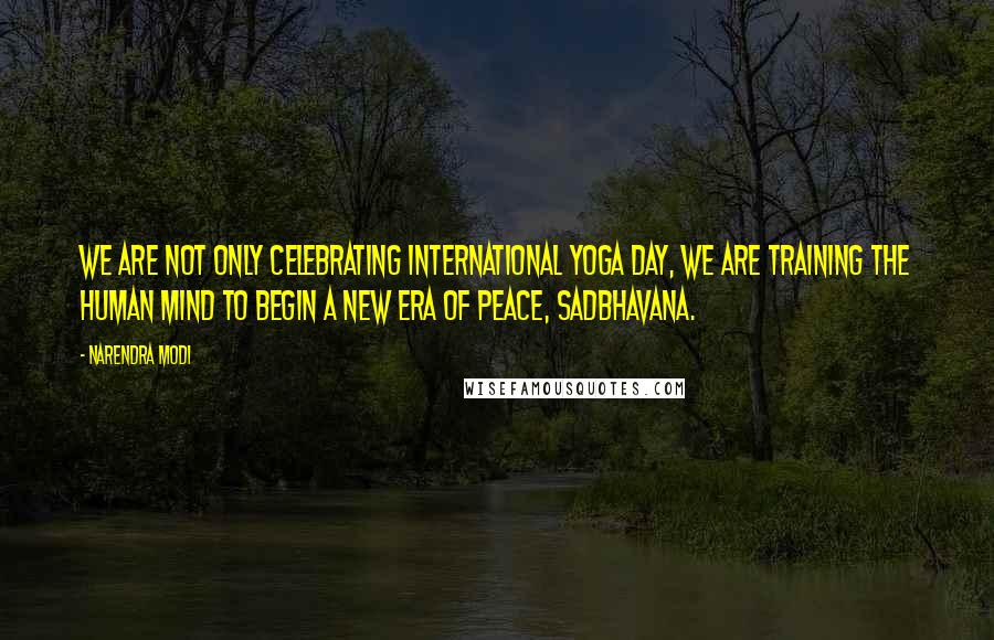 Narendra Modi quotes: We are not only celebrating International Yoga day, we are training the human mind to begin a new era of peace, Sadbhavana.