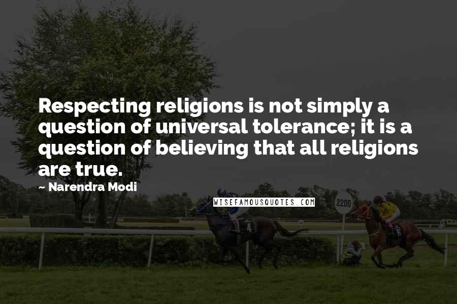 Narendra Modi quotes: Respecting religions is not simply a question of universal tolerance; it is a question of believing that all religions are true.