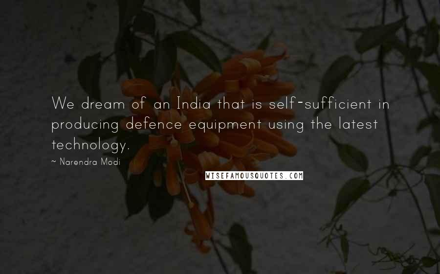 Narendra Modi quotes: We dream of an India that is self-sufficient in producing defence equipment using the latest technology.