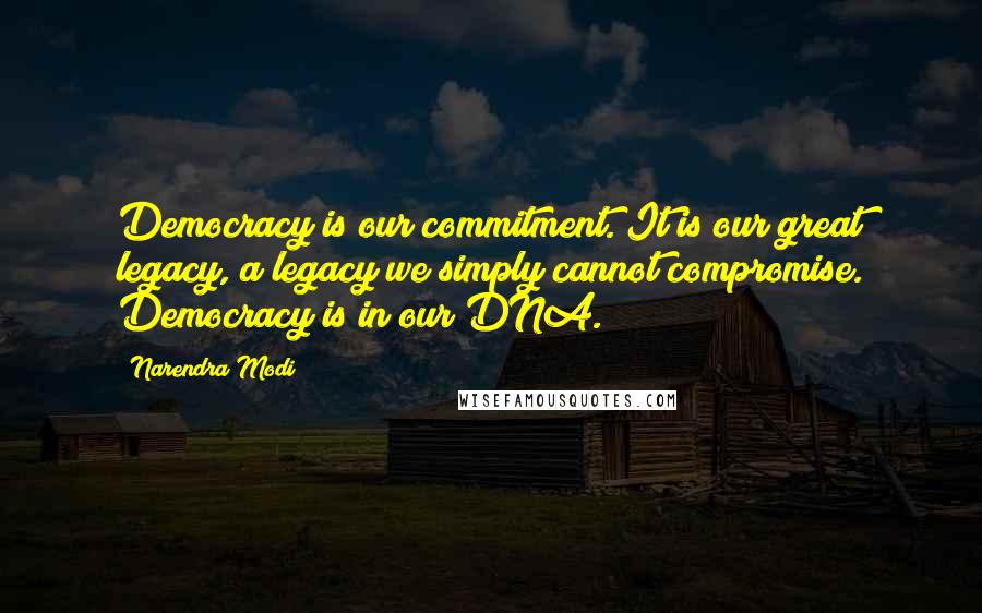 Narendra Modi quotes: Democracy is our commitment. It is our great legacy, a legacy we simply cannot compromise. Democracy is in our DNA.