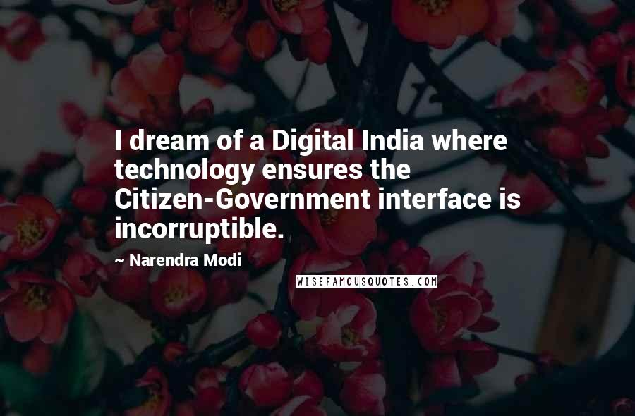 Narendra Modi quotes: I dream of a Digital India where technology ensures the Citizen-Government interface is incorruptible.