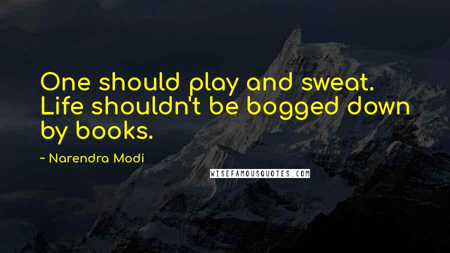 Narendra Modi quotes: One should play and sweat. Life shouldn't be bogged down by books.