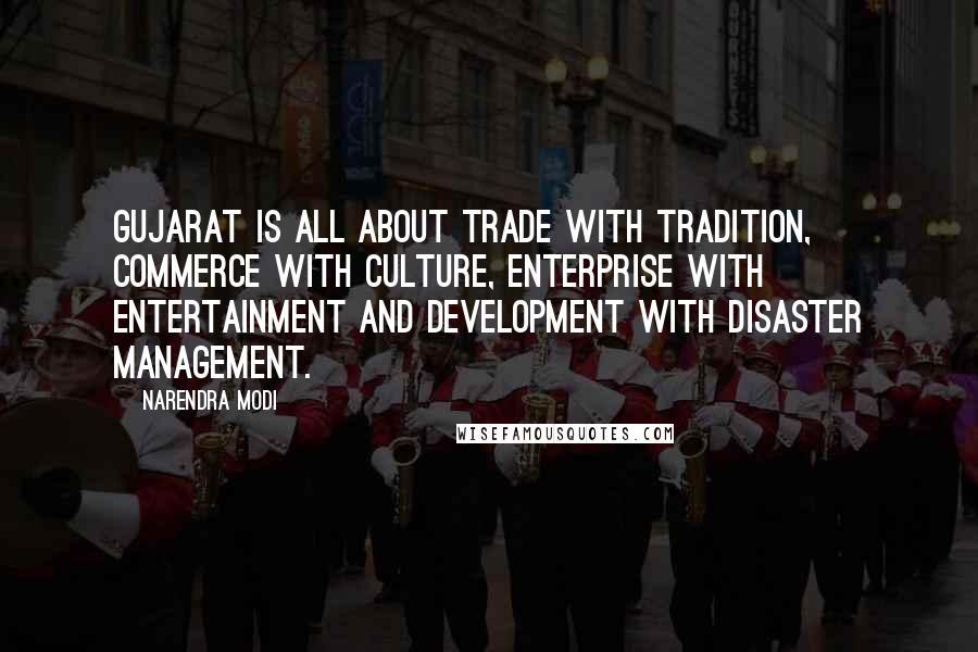 Narendra Modi quotes: Gujarat is all about Trade with Tradition, Commerce with Culture, Enterprise with Entertainment and Development with Disaster management.