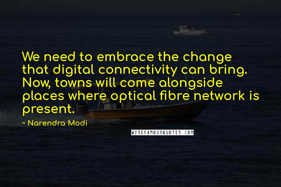 Narendra Modi quotes: We need to embrace the change that digital connectivity can bring. Now, towns will come alongside places where optical fibre network is present.