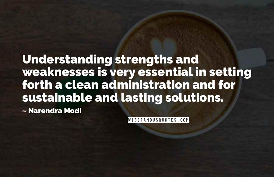 Narendra Modi quotes: Understanding strengths and weaknesses is very essential in setting forth a clean administration and for sustainable and lasting solutions.