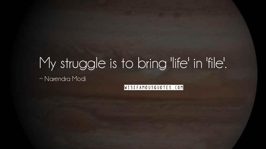 Narendra Modi quotes: My struggle is to bring 'life' in 'file'.