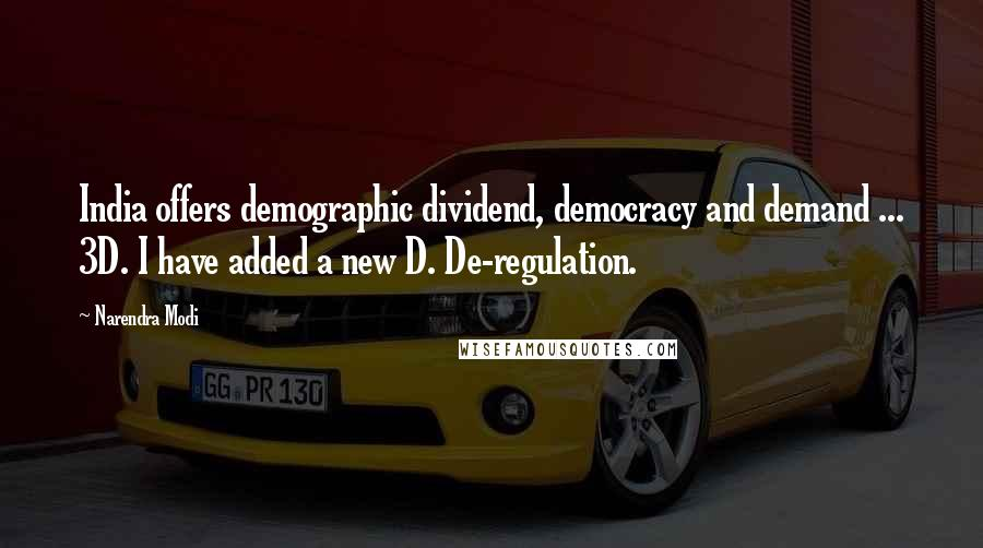 Narendra Modi quotes: India offers demographic dividend, democracy and demand ... 3D. I have added a new D. De-regulation.