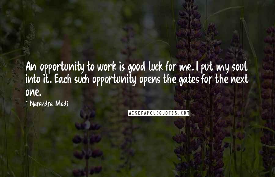 Narendra Modi quotes: An opportunity to work is good luck for me. I put my soul into it. Each such opportunity opens the gates for the next one.