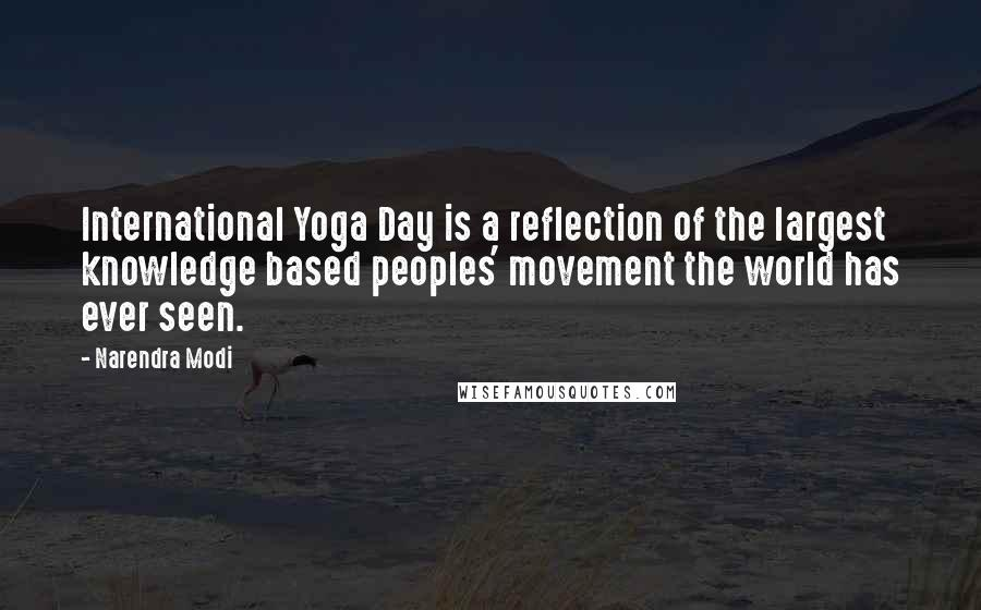 Narendra Modi quotes: International Yoga Day is a reflection of the largest knowledge based peoples' movement the world has ever seen.