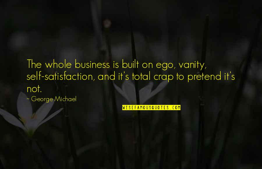Narfi Quotes By George Michael: The whole business is built on ego, vanity,