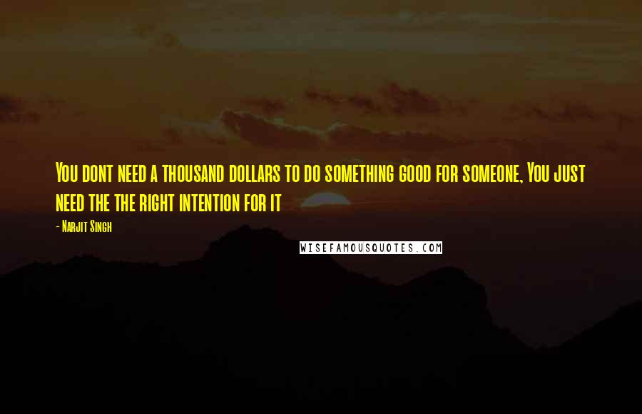 Narjit Singh quotes: You dont need a thousand dollars to do something good for someone, You just need the the right intention for it