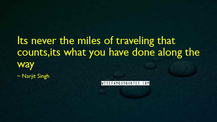 Narjit Singh quotes: Its never the miles of traveling that counts,its what you have done along the way