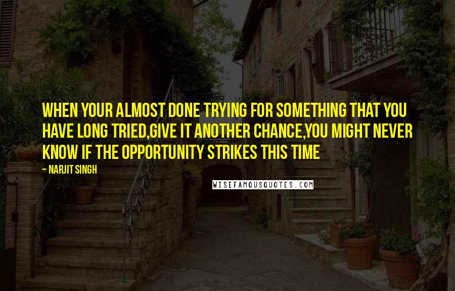 Narjit Singh quotes: When your almost done trying for something that you have long tried,Give it another chance,you might never know if the opportunity strikes this time