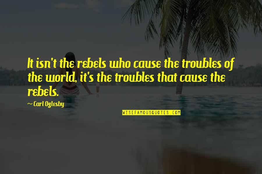 Narkotika Quotes By Carl Oglesby: It isn't the rebels who cause the troubles