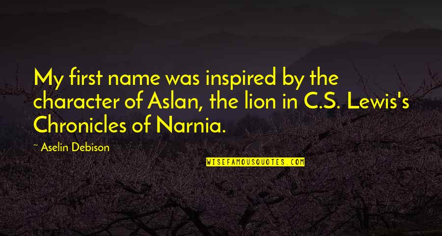 Narnia 3 Aslan Quotes By Aselin Debison: My first name was inspired by the character