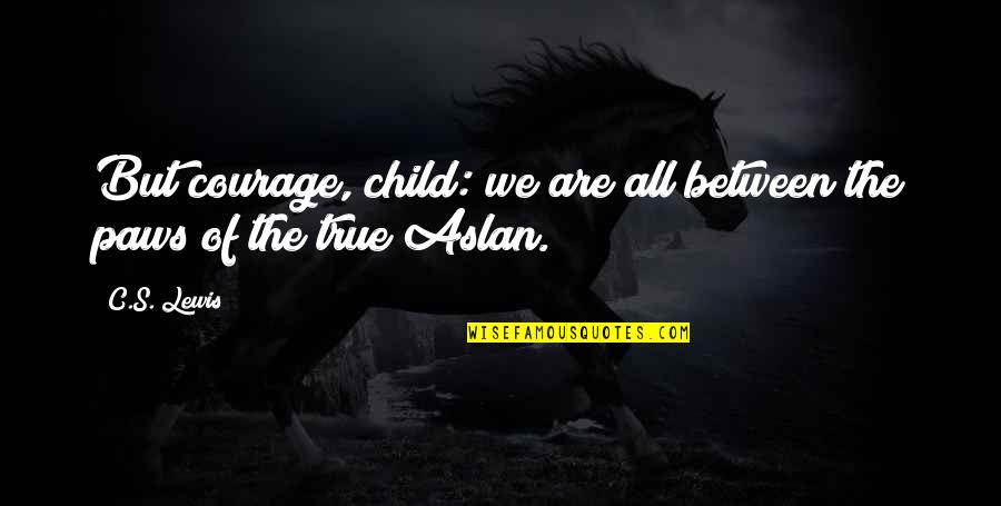 Narnia 3 Aslan Quotes By C.S. Lewis: But courage, child: we are all between the
