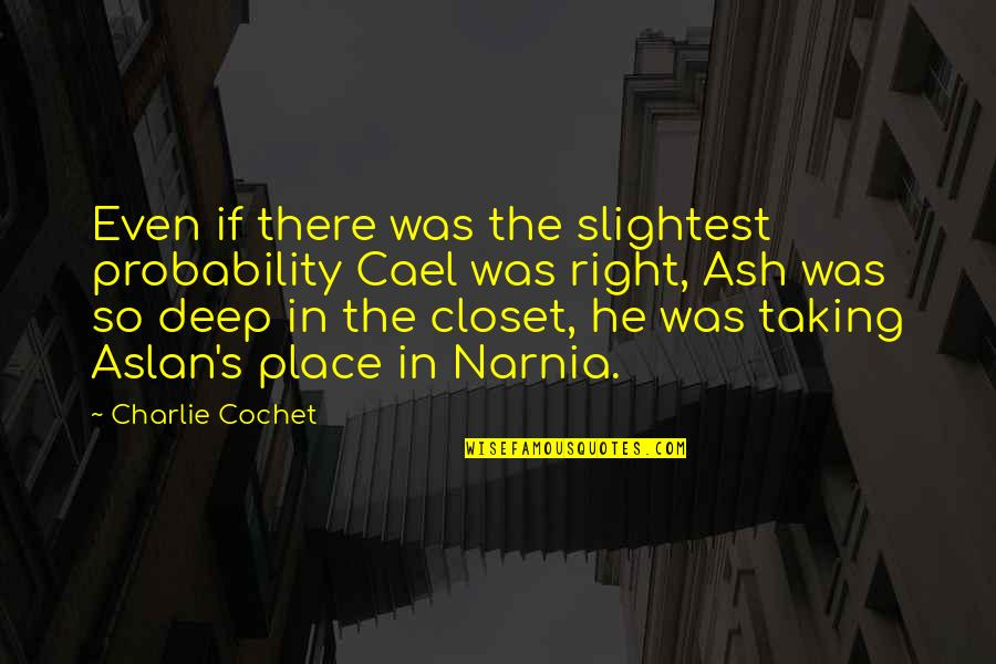 Narnia 3 Aslan Quotes By Charlie Cochet: Even if there was the slightest probability Cael
