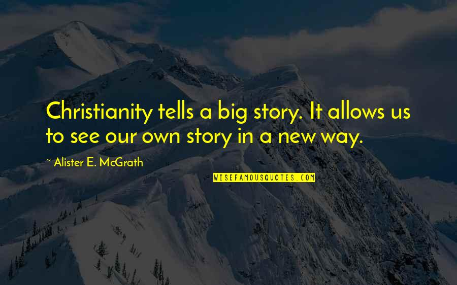 Narrative Story Quotes By Alister E. McGrath: Christianity tells a big story. It allows us