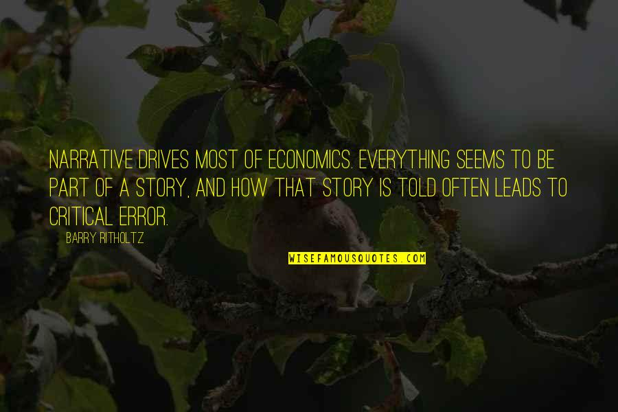 Narrative Story Quotes By Barry Ritholtz: Narrative drives most of economics. Everything seems to