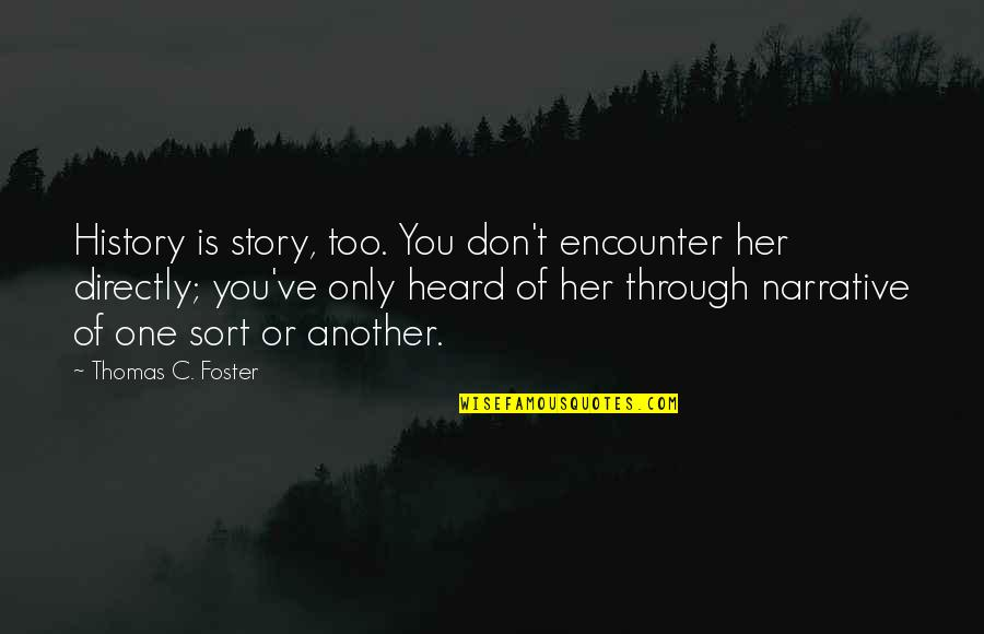Narrative Story Quotes By Thomas C. Foster: History is story, too. You don't encounter her