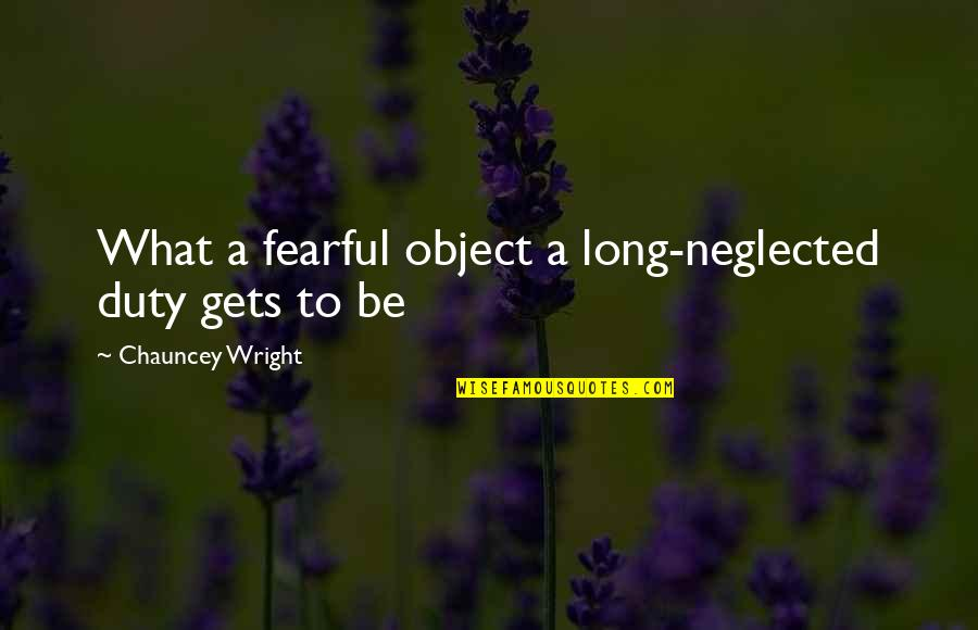 Narrative Techniques Quotes By Chauncey Wright: What a fearful object a long-neglected duty gets