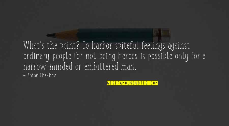 Narrow Minded People Quotes By Anton Chekhov: What's the point? To harbor spiteful feelings against
