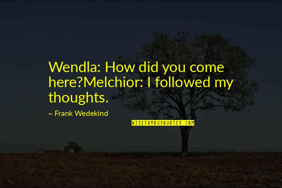 Narrow Minded People Quotes By Frank Wedekind: Wendla: How did you come here?Melchior: I followed