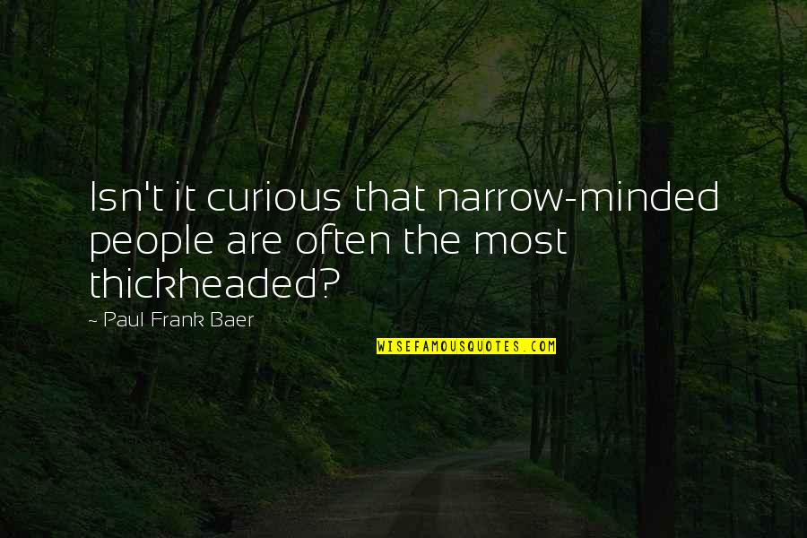 Narrow Minded People Quotes By Paul Frank Baer: Isn't it curious that narrow-minded people are often