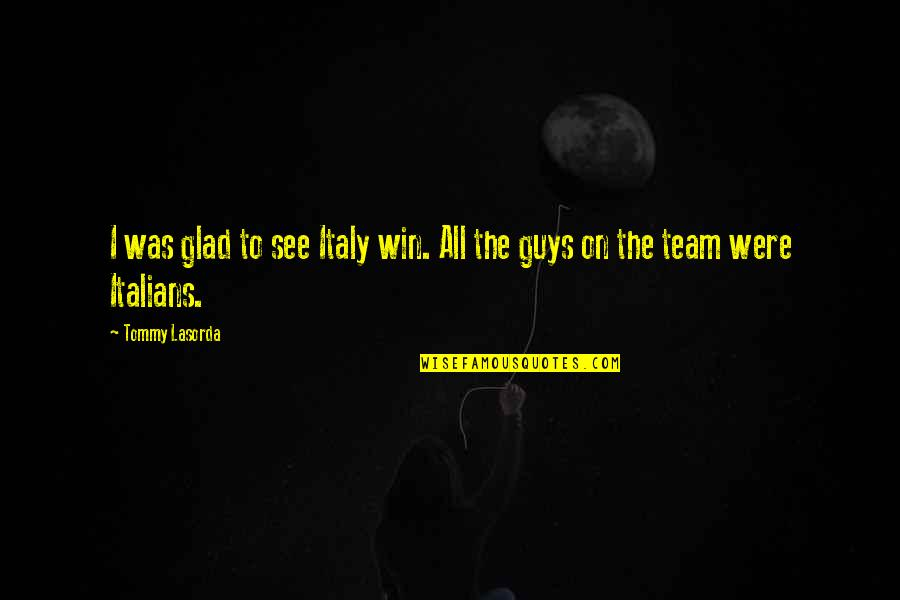 Narrow Minded People Quotes By Tommy Lasorda: I was glad to see Italy win. All