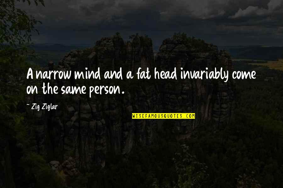 Narrow Minded People Quotes By Zig Ziglar: A narrow mind and a fat head invariably
