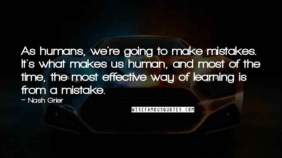 Nash Grier quotes: As humans, we're going to make mistakes. It's what makes us human, and most of the time, the most effective way of learning is from a mistake.