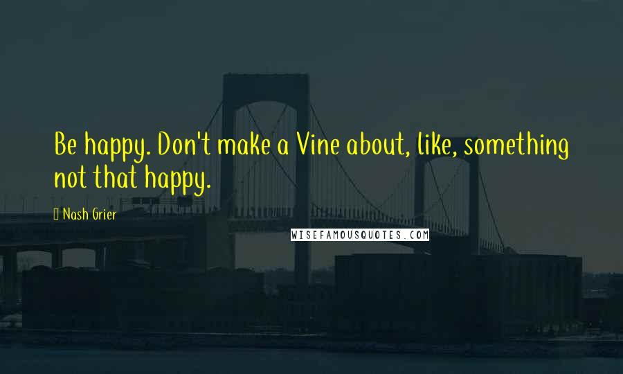 Nash Grier quotes: Be happy. Don't make a Vine about, like, something not that happy.