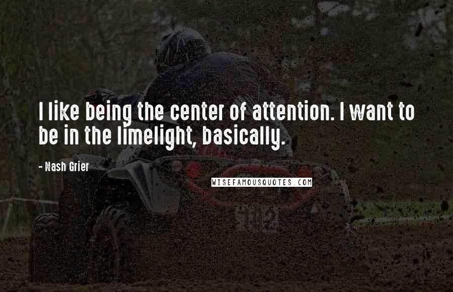 Nash Grier quotes: I like being the center of attention. I want to be in the limelight, basically.