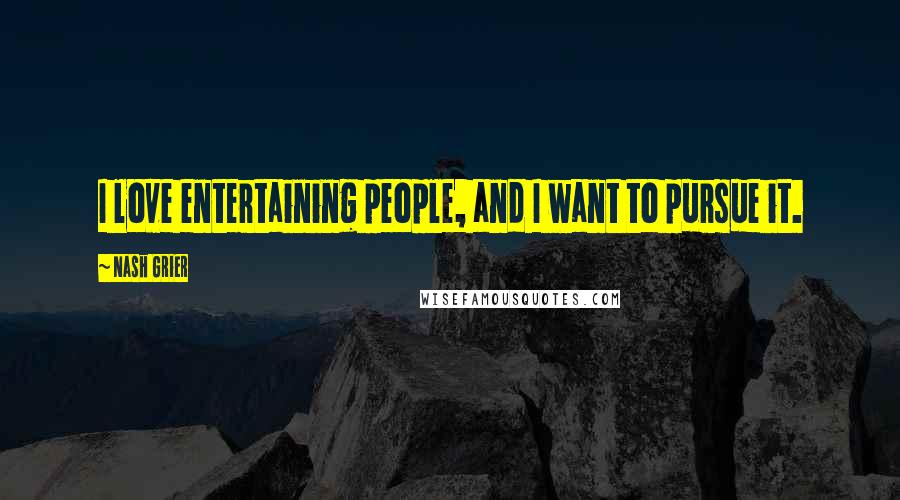 Nash Grier quotes: I love entertaining people, and I want to pursue it.
