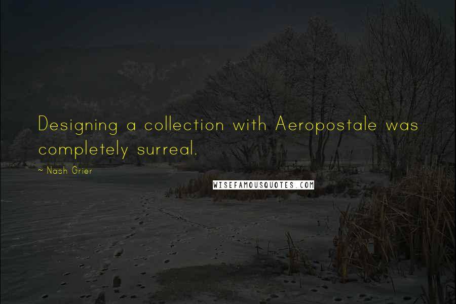 Nash Grier quotes: Designing a collection with Aeropostale was completely surreal.