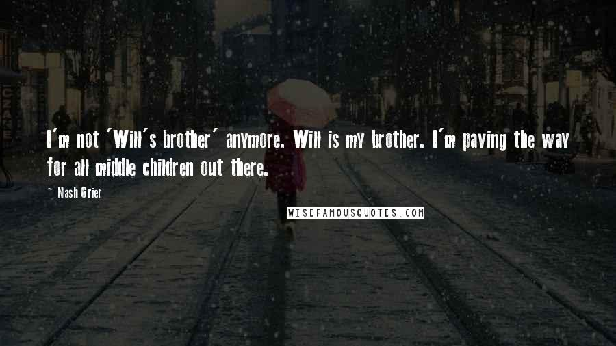 Nash Grier quotes: I'm not 'Will's brother' anymore. Will is my brother. I'm paving the way for all middle children out there.