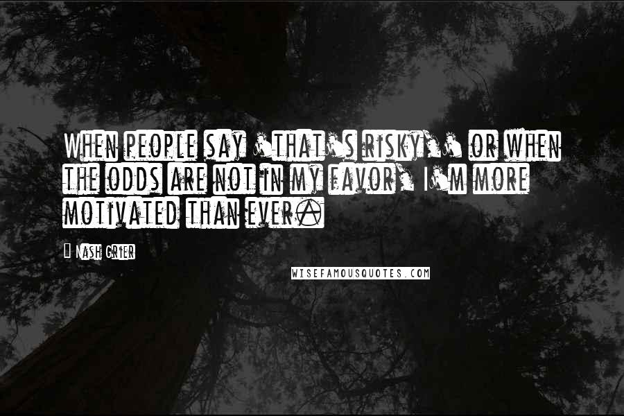 Nash Grier quotes: When people say 'that's risky,' or when the odds are not in my favor, I'm more motivated than ever.