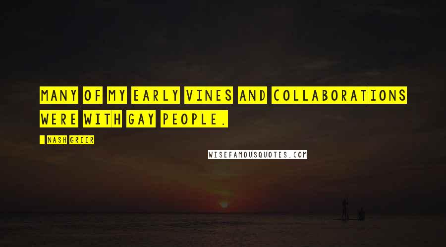 Nash Grier quotes: Many of my early Vines and collaborations were with gay people.