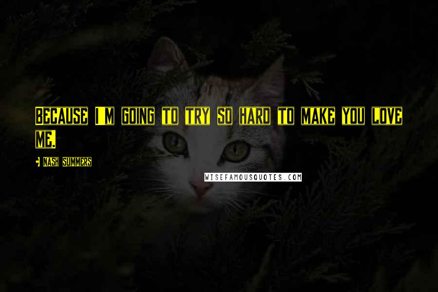 Nash Summers quotes: Because I'm going to try so hard to make you love me.