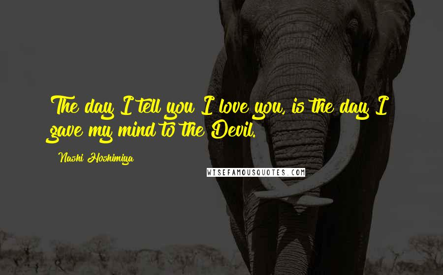 Nashi Hoshimiya quotes: The day I tell you I love you, is the day I gave my mind to the Devil.